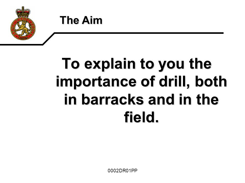 The Aim To explain to you the importance of drill, both in barracks and in the field. 0002DR01PP