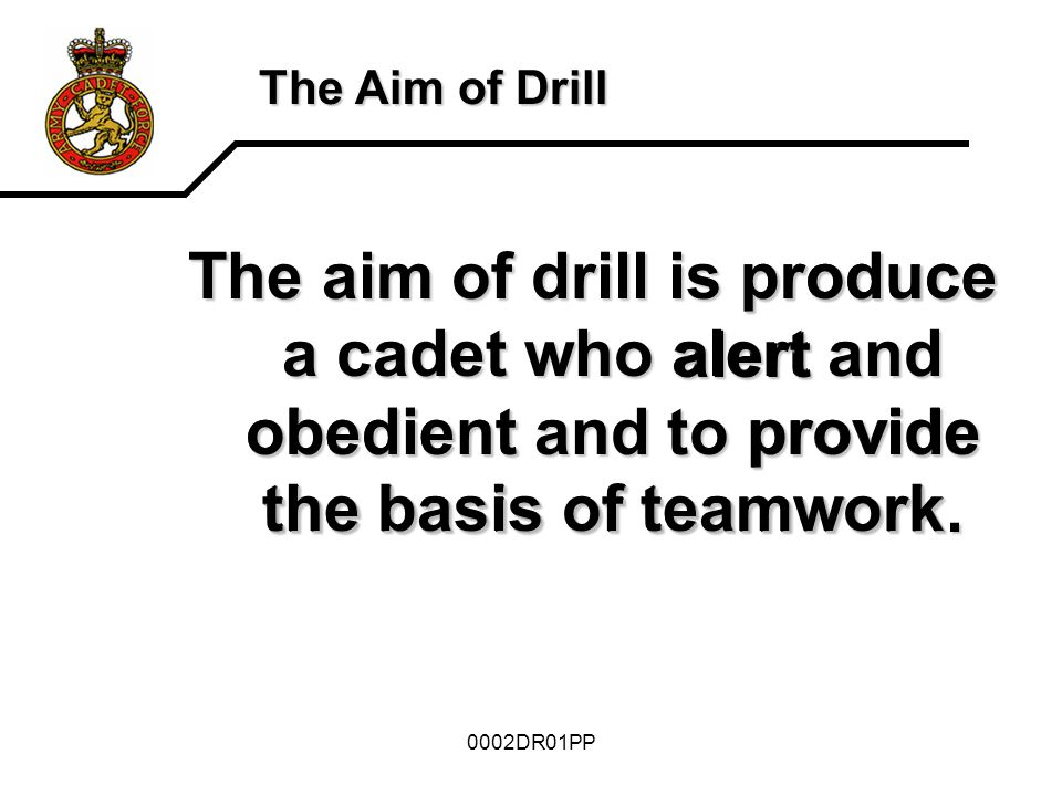 The Aim of Drill The aim of drill is produce a cadet who alert and obedient and to provide the basis of teamwork.