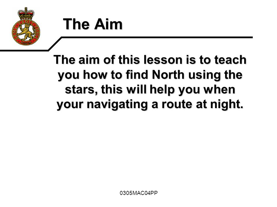 The Aim The aim of this lesson is to teach you how to find North using the stars, this will help you when your navigating a route at night.