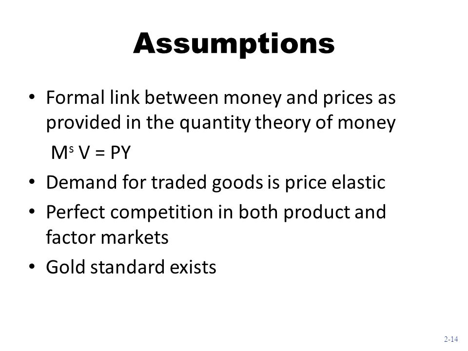 Assumptions Formal link between money and prices as provided in the quantity theory of money. Ms V = PY.
