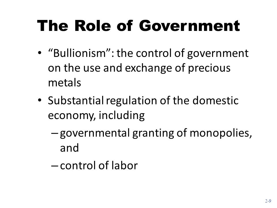 The Role of Government Bullionism : the control of government on the use and exchange of precious metals.