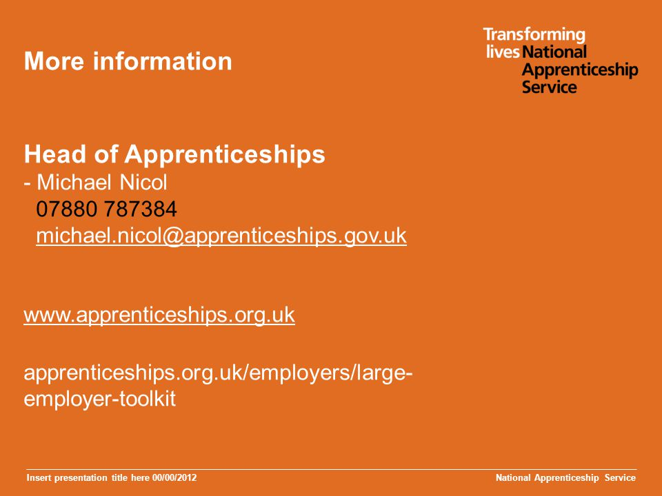 More information Head of Apprenticeships - Michael Nicol 07880 787384 michael.nicol@apprenticeships.gov.uk www.apprenticeships.org.uk apprenticeships.org.uk/employers/large-employer-toolkit