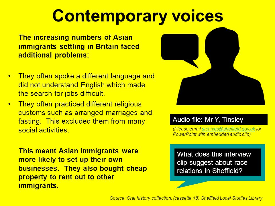 Contemporary voices The increasing numbers of Asian immigrants settling in Britain faced additional problems: