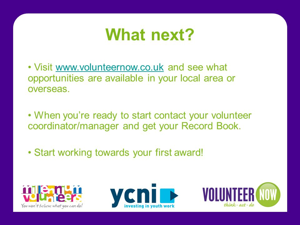 What next Visit www.volunteernow.co.uk and see what opportunities are available in your local area or overseas.