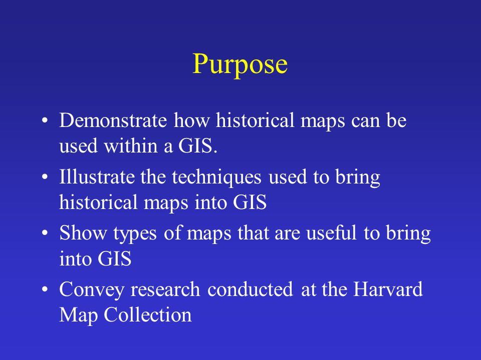 Purpose Demonstrate how historical maps can be used within a GIS.