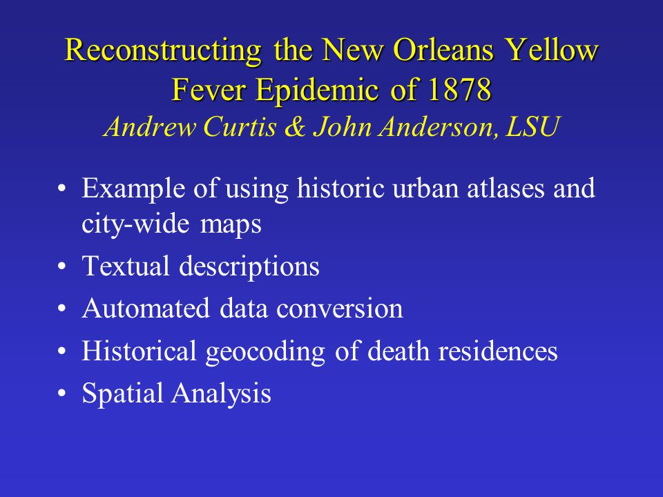 Reconstructing the New Orleans Yellow Fever Epidemic of 1878 Andrew Curtis & John Anderson, LSU