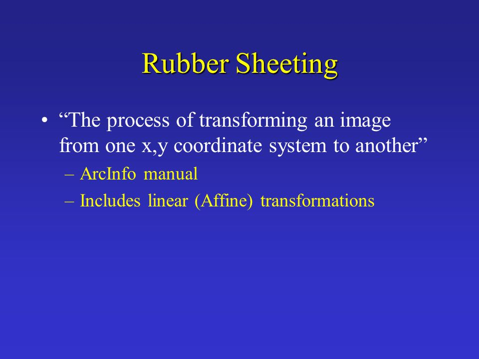 Rubber Sheeting The process of transforming an image from one x,y coordinate system to another ArcInfo manual.