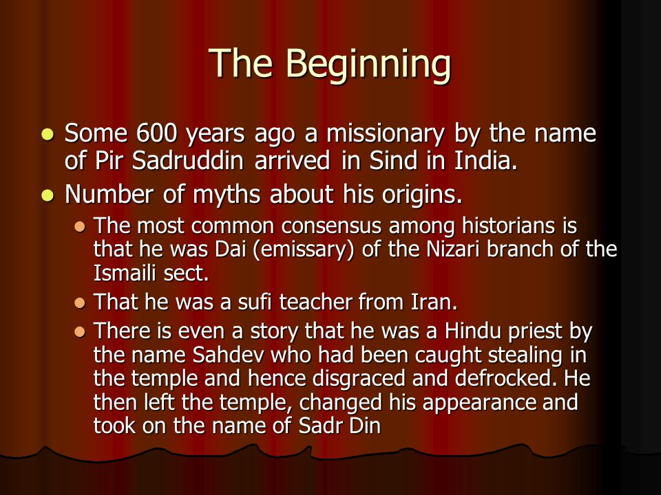 The Beginning Some 600 years ago a missionary by the name of Pir Sadruddin arrived in Sind in India.