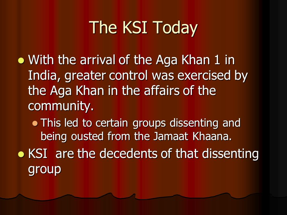 The KSI Today With the arrival of the Aga Khan 1 in India, greater control was exercised by the Aga Khan in the affairs of the community.