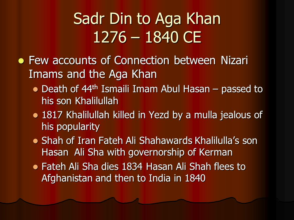 Sadr Din to Aga Khan 1276 – 1840 CE Few accounts of Connection between Nizari Imams and the Aga Khan.