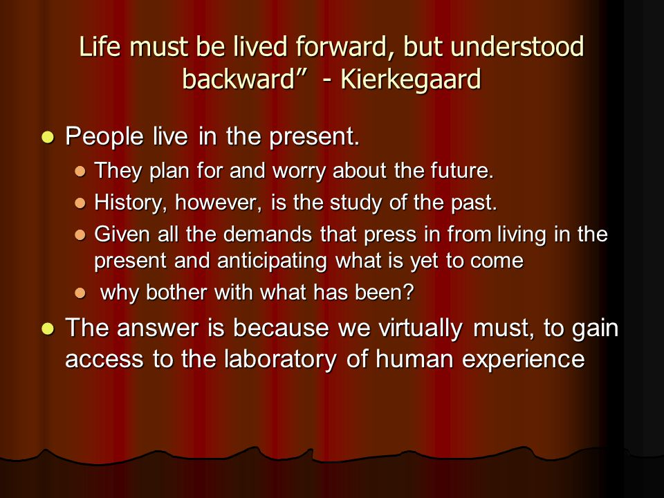 Life must be lived forward, but understood backward - Kierkegaard