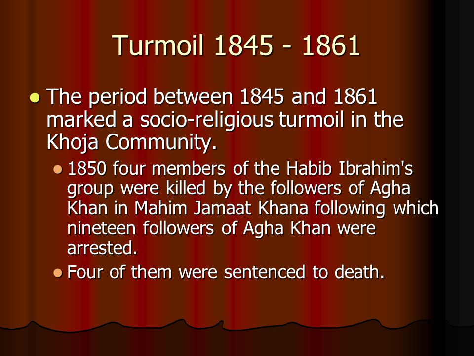 Turmoil 1845 - 1861 The period between 1845 and 1861 marked a socio-religious turmoil in the Khoja Community.