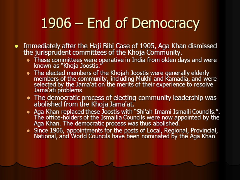 1906 – End of Democracy Immediately after the Haji Bibi Case of 1905, Aga Khan dismissed the jurisprudent committees of the Khoja Community.