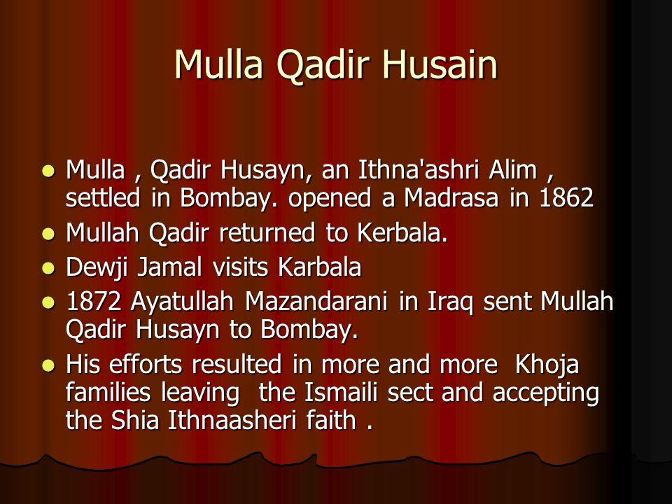 Mulla Qadir Husain Mulla , Qadir Husayn, an Ithna ashri Alim , settled in Bombay. opened a Madrasa in 1862.
