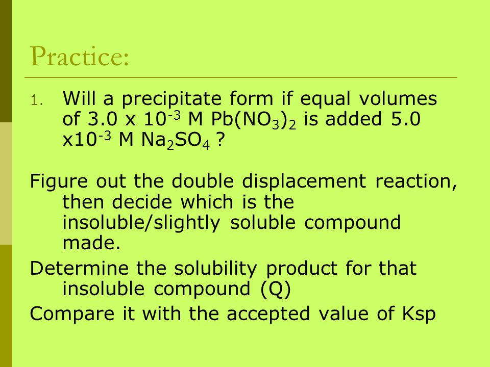 Practice: Will a precipitate form if equal volumes of 3.0 x 10-3 M Pb(NO3)2 is added 5.0 x10-3 M Na2SO4
