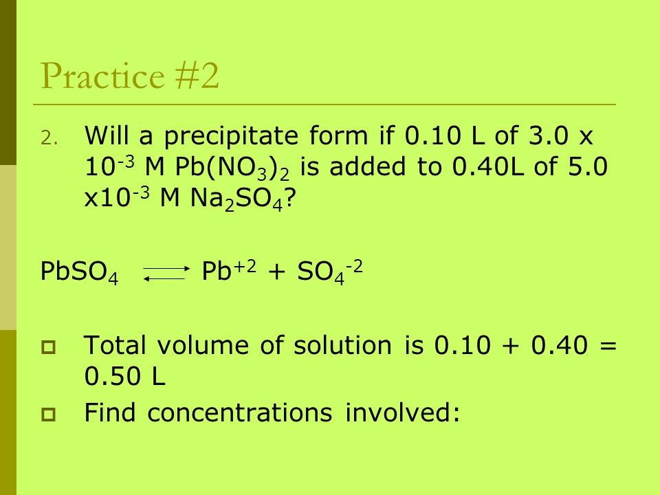 Practice #2 Will a precipitate form if 0.10 L of 3.0 x 10-3 M Pb(NO3)2 is added to 0.40L of 5.0 x10-3 M Na2SO4