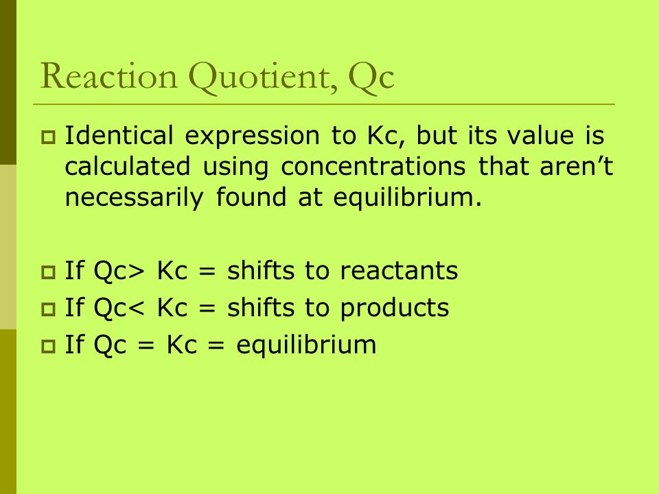 Reaction Quotient, Qc Identical expression to Kc, but its value is calculated using concentrations that aren't necessarily found at equilibrium.