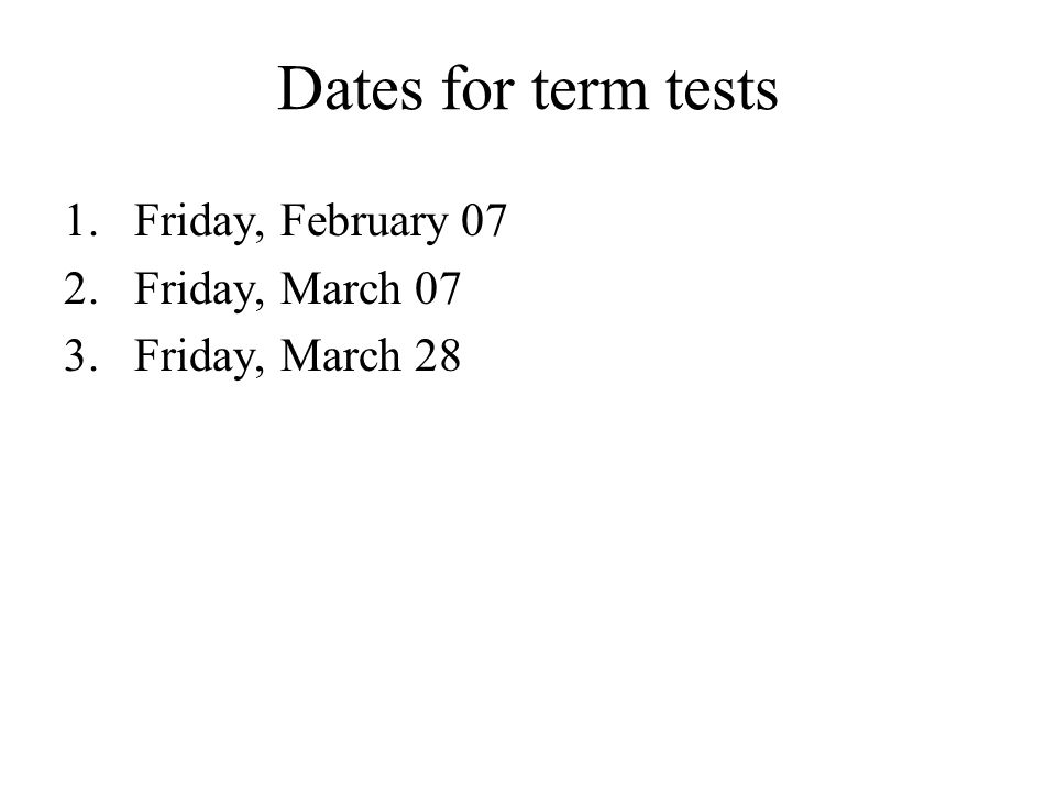 Dates for term tests Friday, February 07 Friday, March 07