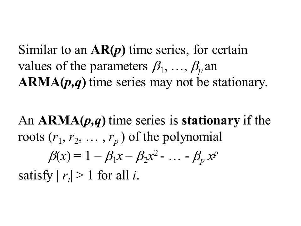 Similar to an AR(p) time series, for certain values of the parameters b1, …, bp an ARMA(p,q) time series may not be stationary.