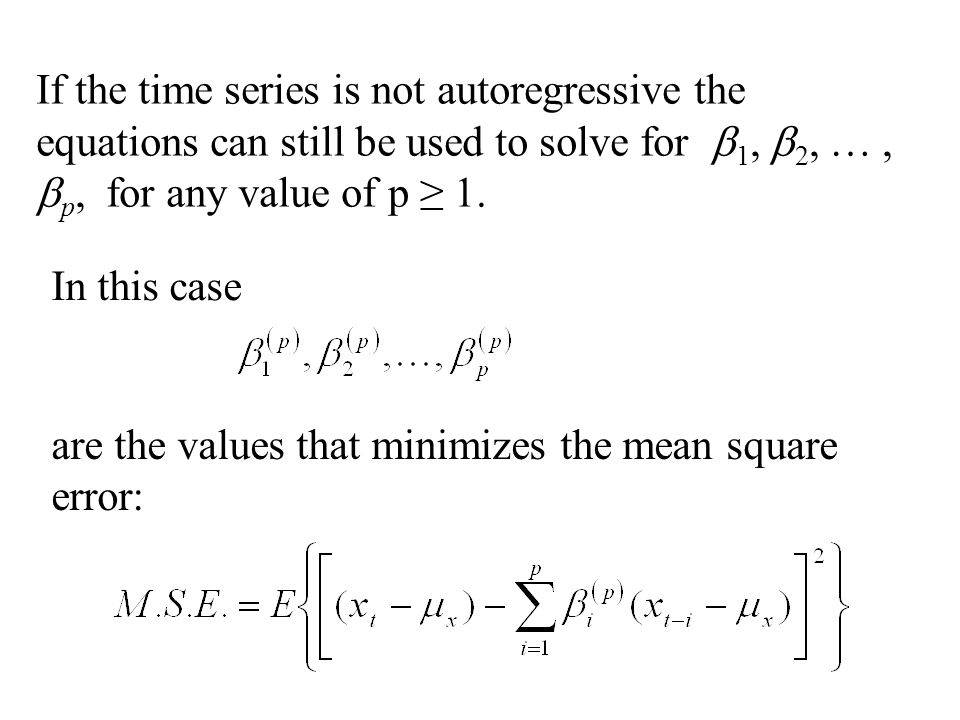 If the time series is not autoregressive the equations can still be used to solve for b1, b2, … , bp, for any value of p ≥ 1.