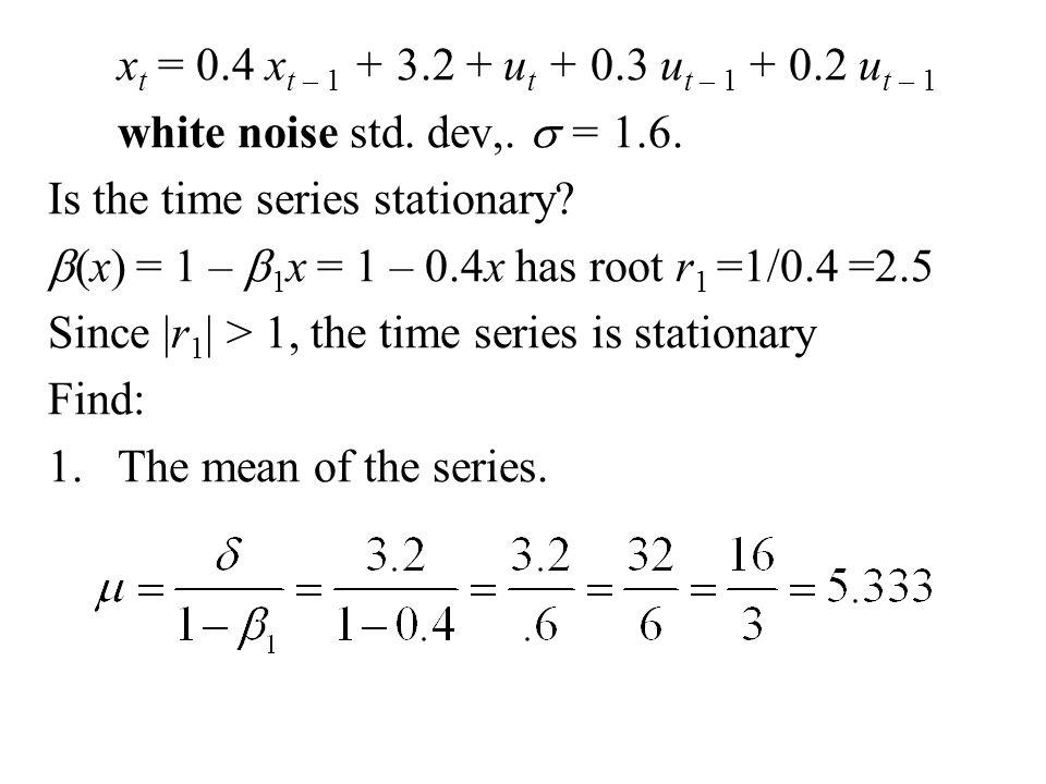 xt = 0.4 xt – 1 + 3.2 + ut + 0.3 ut – 1 + 0.2 ut – 1 white noise std. dev,. s = 1.6. Is the time series stationary