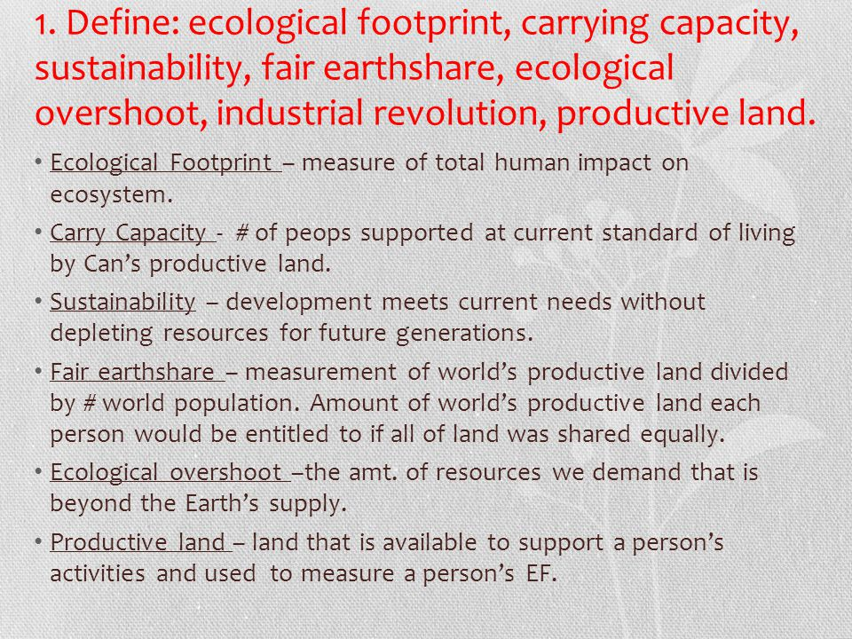 1. Define: ecological footprint, carrying capacity, sustainability, fair earthshare, ecological overshoot, industrial revolution, productive land.