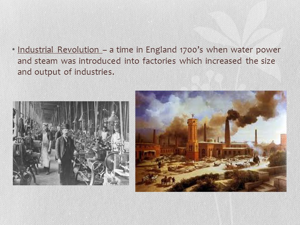 Industrial Revolution – a time in England 1700's when water power and steam was introduced into factories which increased the size and output of industries.