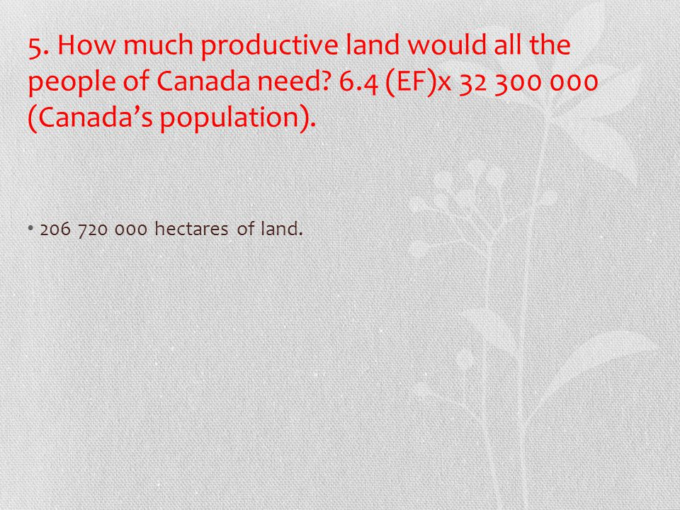 5. How much productive land would all the people of Canada need. 6