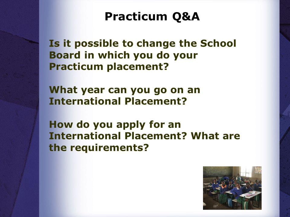 Practicum Q&A Is it possible to change the School Board in which you do your Practicum placement
