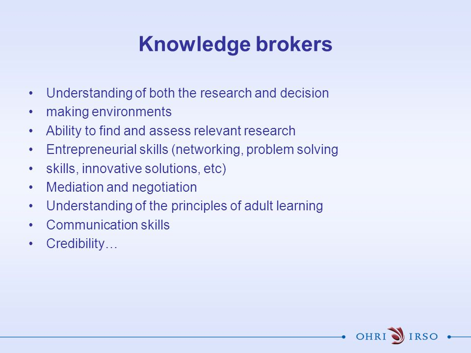 Knowledge brokers Understanding of both the research and decision
