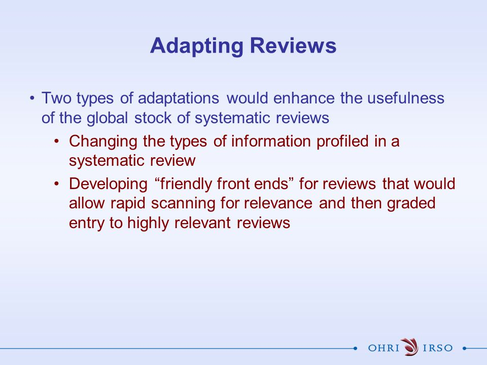 Adapting Reviews Two types of adaptations would enhance the usefulness of the global stock of systematic reviews.