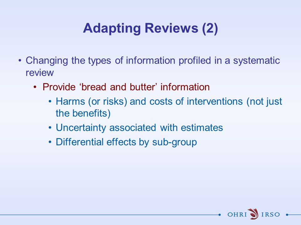 Adapting Reviews (2) Changing the types of information profiled in a systematic review. Provide 'bread and butter' information.