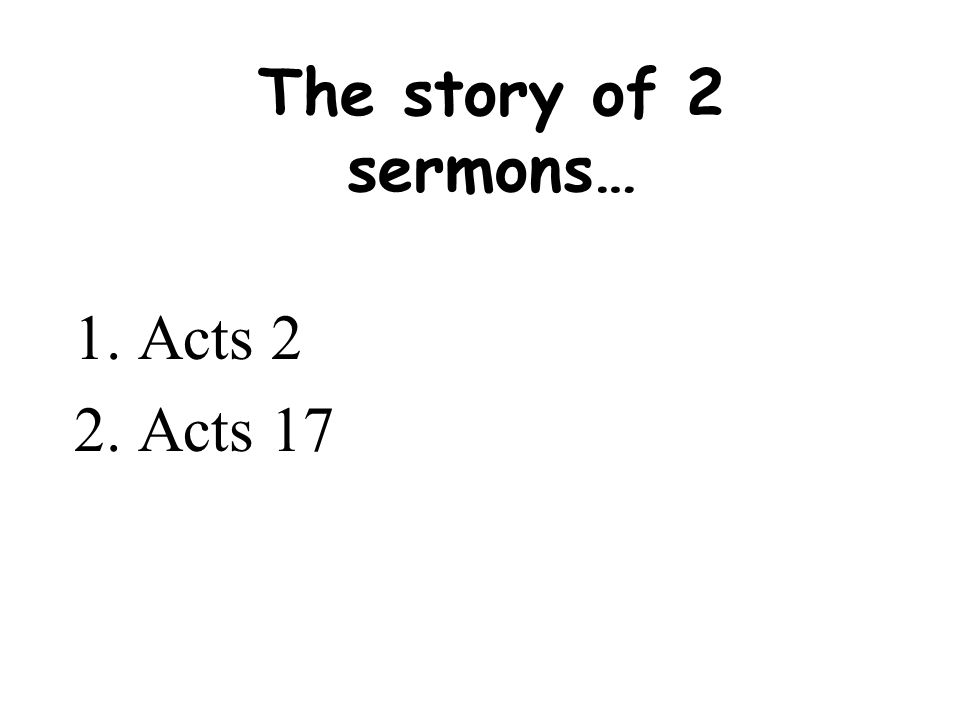 The story of 2 sermons… Acts 2 Acts 17