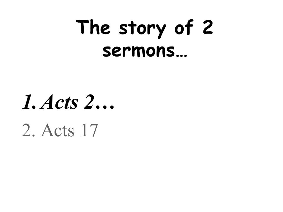 The story of 2 sermons… Acts 2… Acts 17