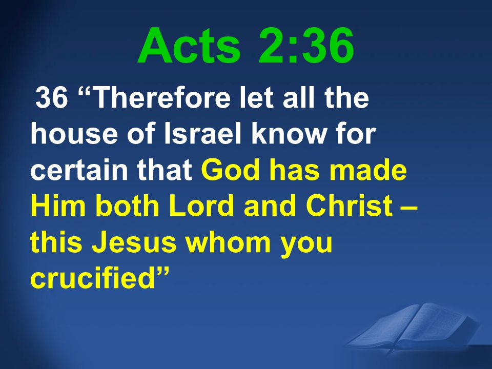Acts 2:36 36 Therefore let all the house of Israel know for certain that God has made Him both Lord and Christ – this Jesus whom you crucified