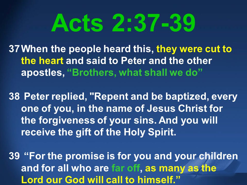 Acts 2:37-39 When the people heard this, they were cut to the heart and said to Peter and the other apostles, Brothers, what shall we do