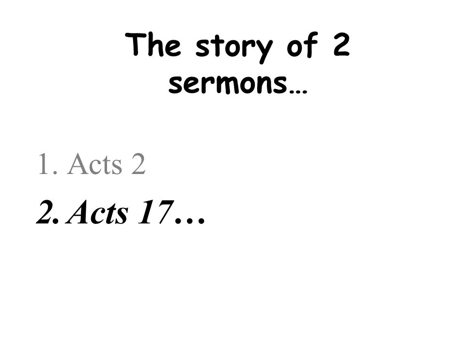 The story of 2 sermons… Acts 2 Acts 17…