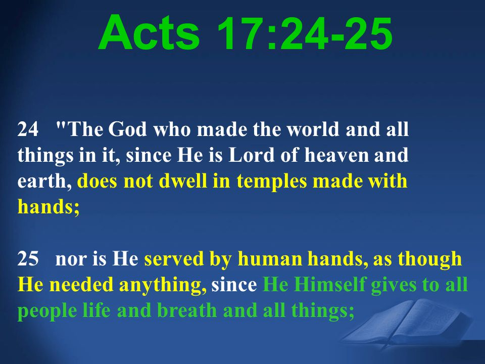 Acts 17:24-25 24 The God who made the world and all things in it, since He is Lord of heaven and earth, does not dwell in temples made with hands;