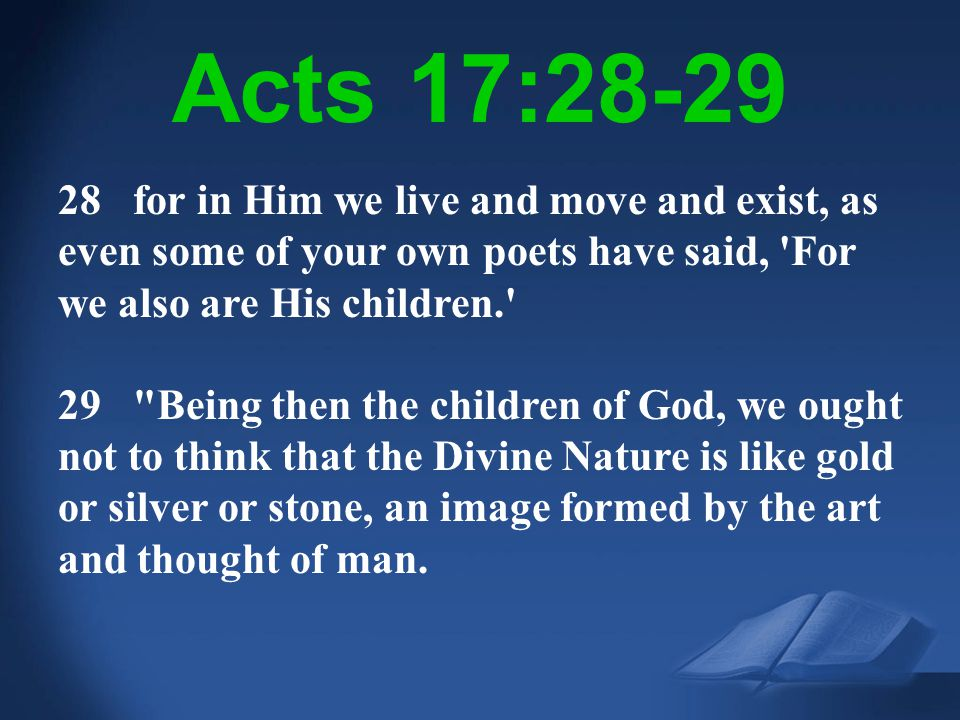 Acts 17:28-29 28 for in Him we live and move and exist, as even some of your own poets have said, For we also are His children.