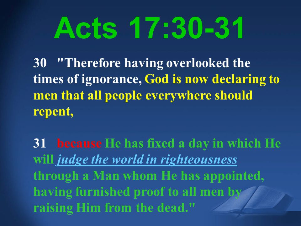 Acts 17:30-31 30 Therefore having overlooked the times of ignorance, God is now declaring to men that all people everywhere should repent,
