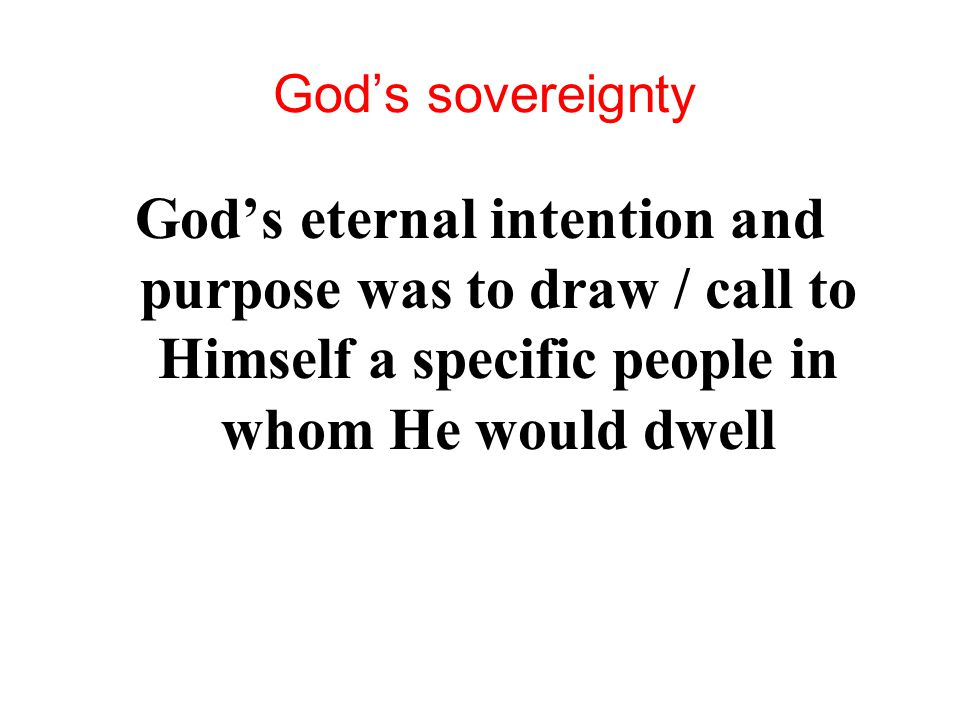 God's sovereignty God's eternal intention and purpose was to draw / call to Himself a specific people in whom He would dwell.