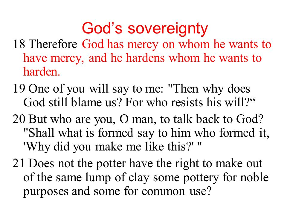 God's sovereignty 18 Therefore God has mercy on whom he wants to have mercy, and he hardens whom he wants to harden.