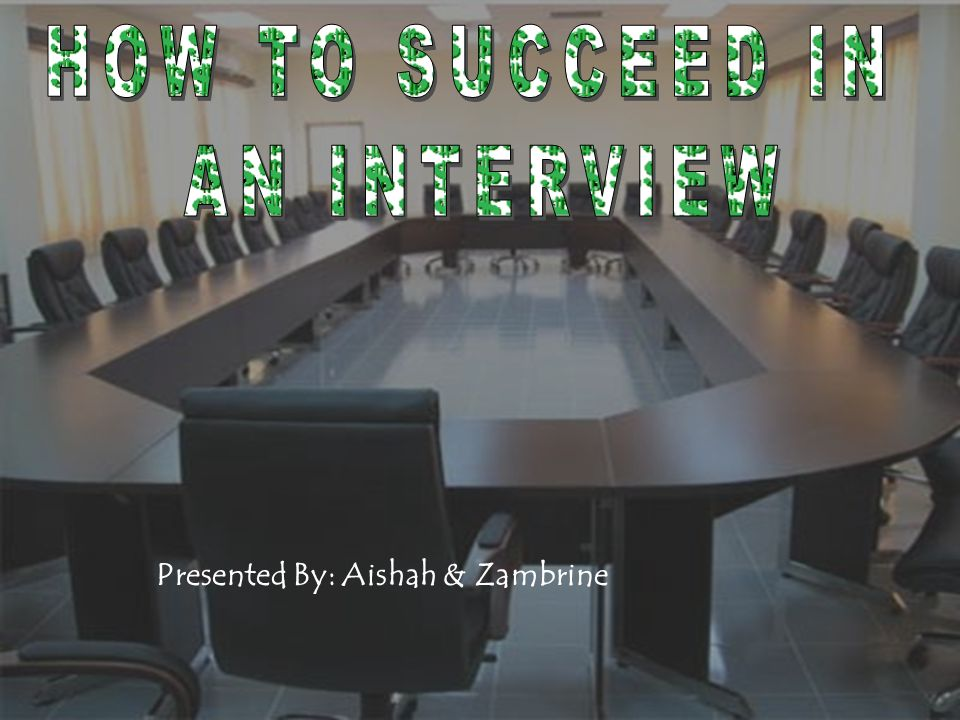 HOW TO SUCCEED IN AN INTERVIEW Presented By: Aishah & Zambrine