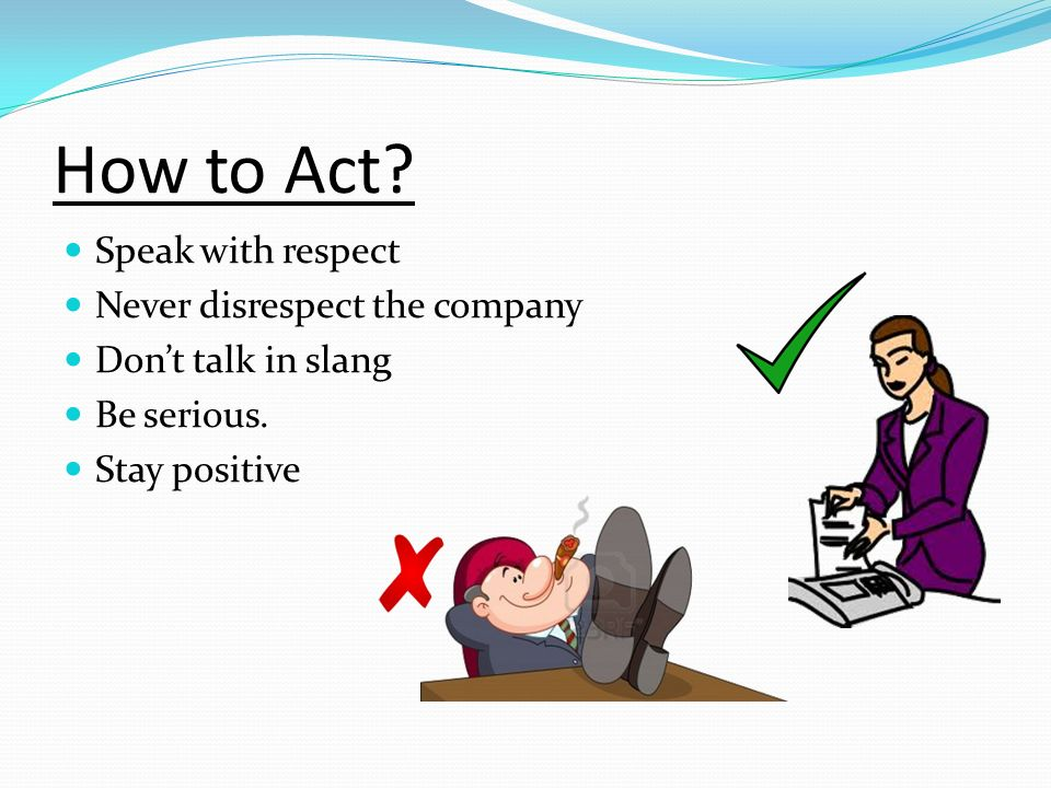 How to Act Speak with respect Never disrespect the company