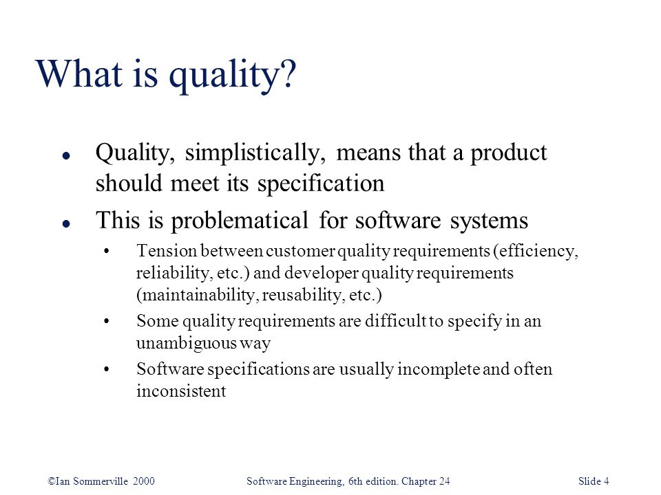 What is quality Quality, simplistically, means that a product should meet its specification. This is problematical for software systems.