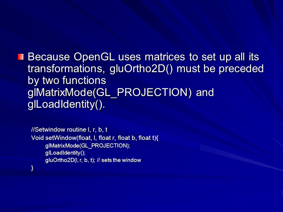 Because OpenGL uses matrices to set up all its transformations, gluOrtho2D() must be preceded by two functions glMatrixMode(GL_PROJECTION) and glLoadIdentity().