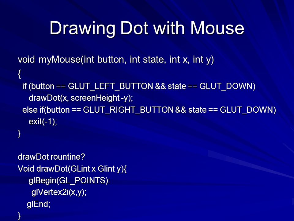 Drawing Dot with Mouse void myMouse(int button, int state, int x, int y) { if (button == GLUT_LEFT_BUTTON && state == GLUT_DOWN)