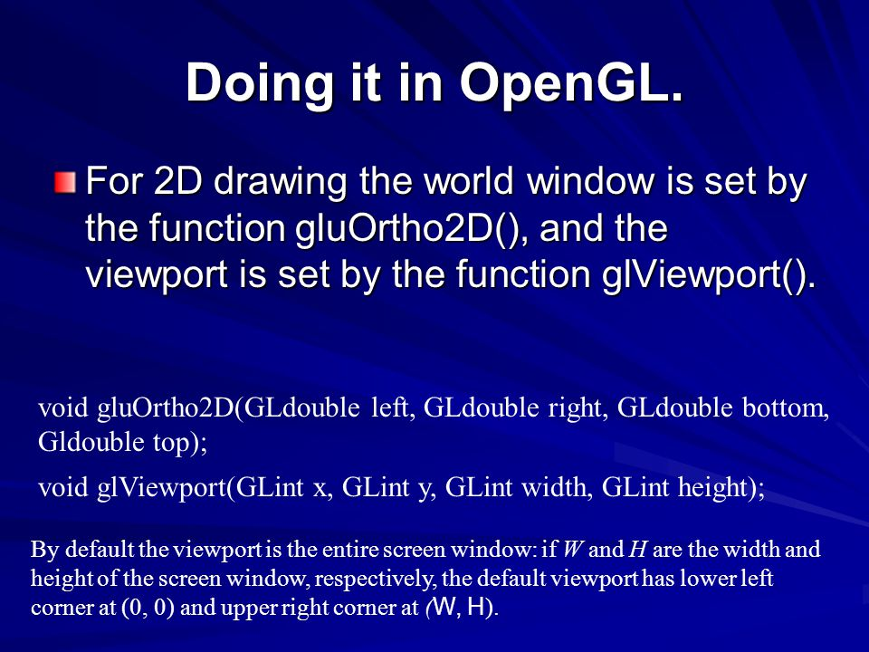 Doing it in OpenGL. For 2D drawing the world window is set by the function gluOrtho2D(), and the viewport is set by the function glViewport().