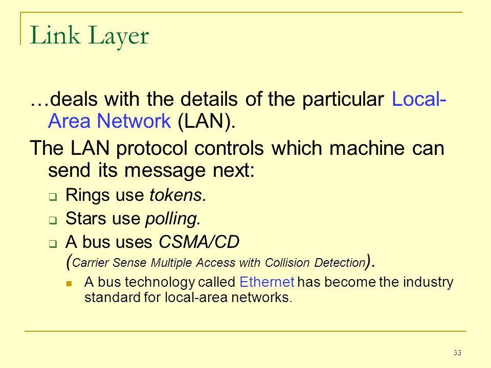 Link Layer …deals with the details of the particular Local-Area Network (LAN). The LAN protocol controls which machine can send its message next: