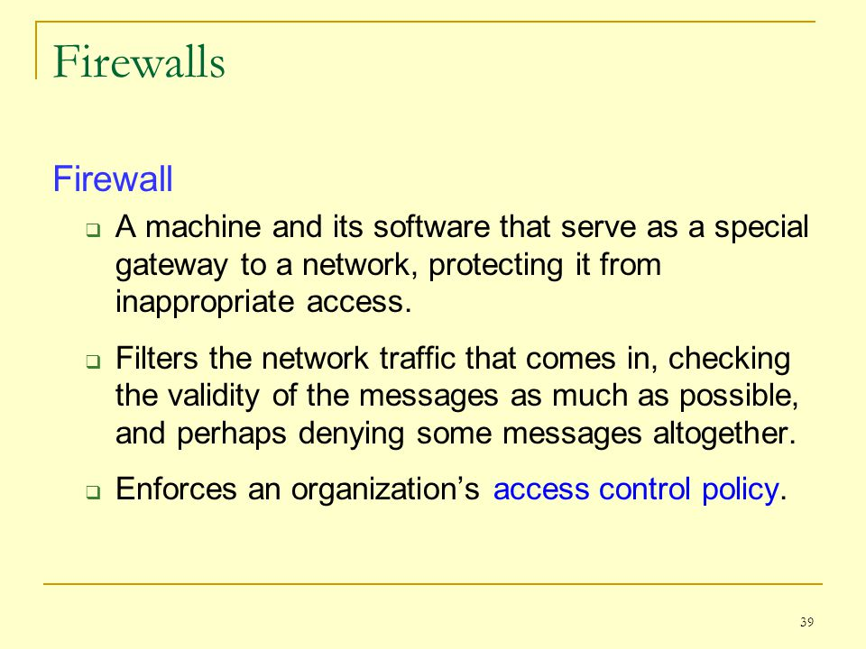 Firewalls Firewall. A machine and its software that serve as a special gateway to a network, protecting it from inappropriate access.